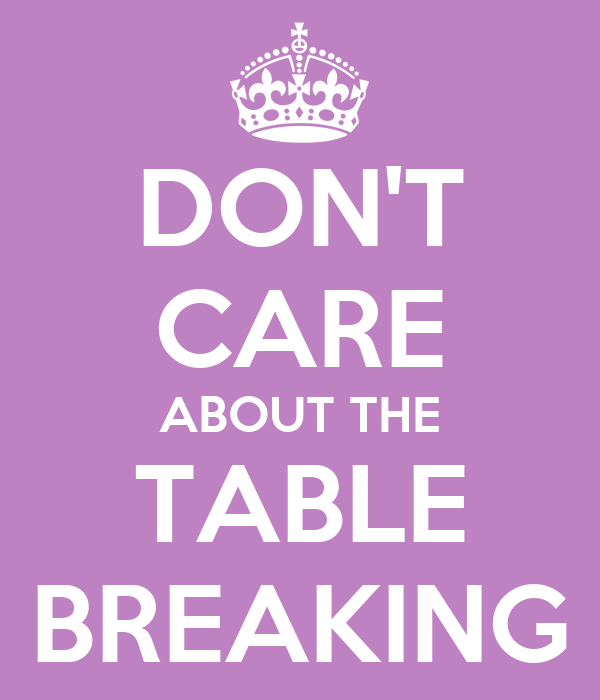 DON'T CARE ABOUT THE TABLE BREAKING