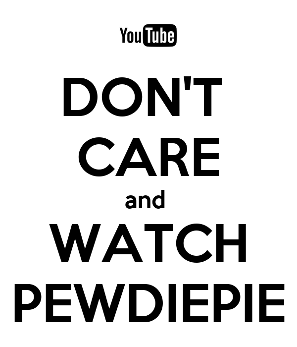 DON'T  CARE and  WATCH PEWDIEPIE