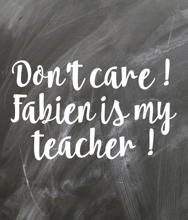 Don't care ! Fabien is my  teacher !