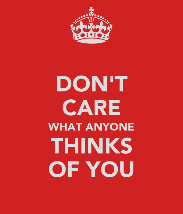 DON'T CARE WHAT ANYONE THINKS OF YOU