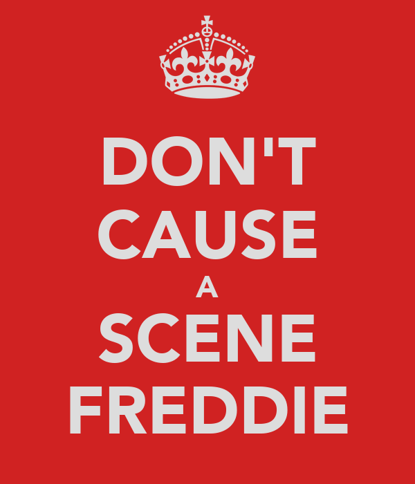 DON'T CAUSE A SCENE FREDDIE
