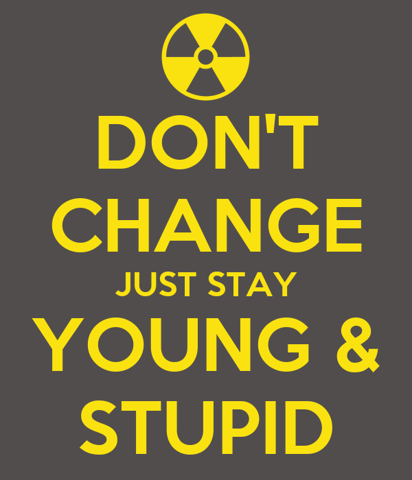 DON'T CHANGE JUST STAY YOUNG & STUPID