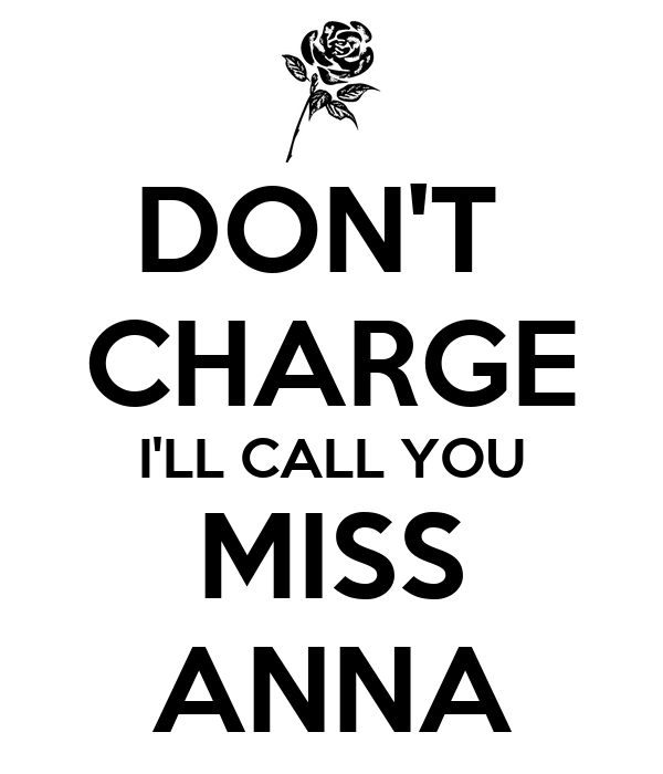 DON'T  CHARGE I'LL CALL YOU MISS ANNA