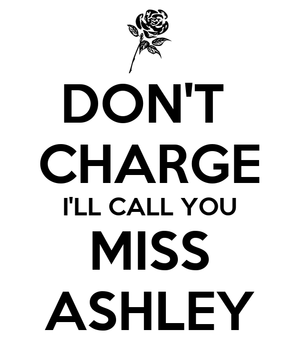 DON'T  CHARGE I'LL CALL YOU MISS ASHLEY
