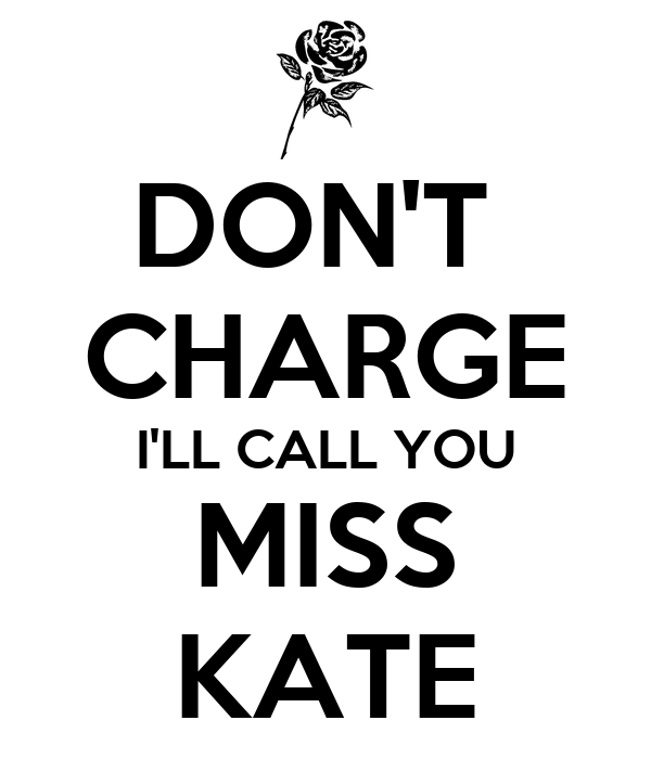DON'T  CHARGE I'LL CALL YOU MISS KATE