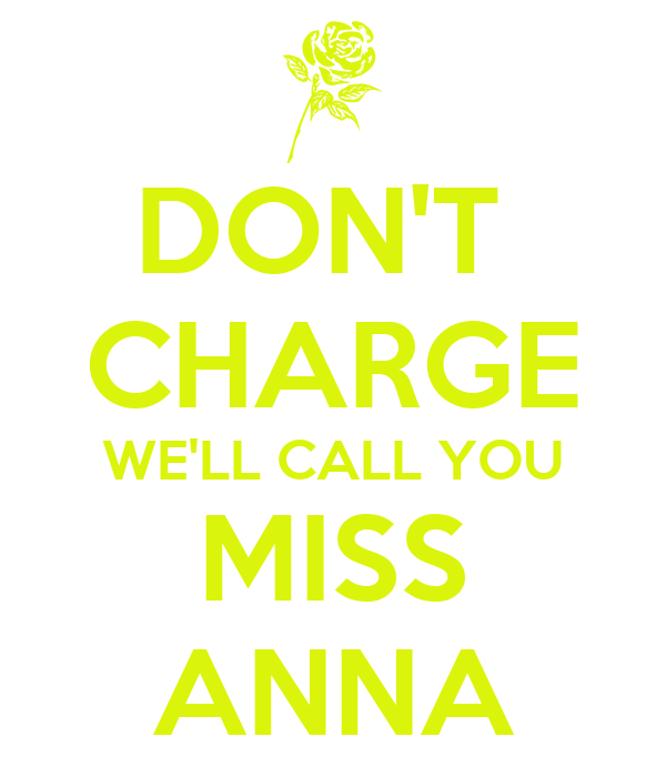 DON'T  CHARGE WE'LL CALL YOU MISS ANNA