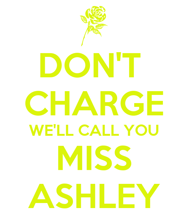 DON'T  CHARGE WE'LL CALL YOU MISS ASHLEY