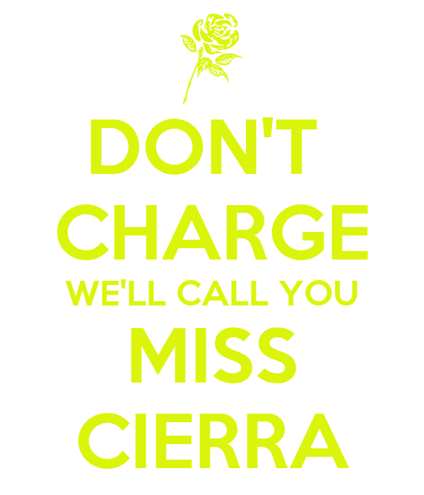 DON'T  CHARGE WE'LL CALL YOU MISS CIERRA