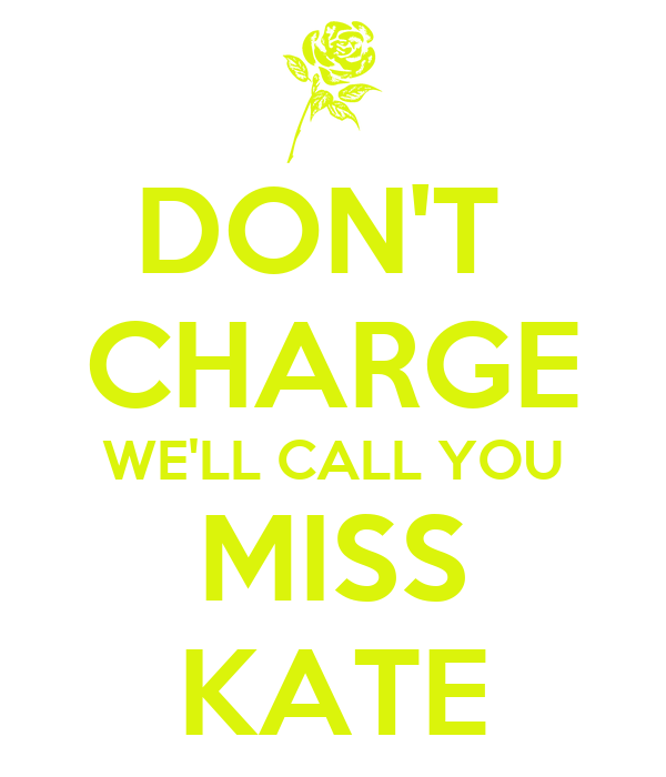 DON'T  CHARGE WE'LL CALL YOU MISS KATE