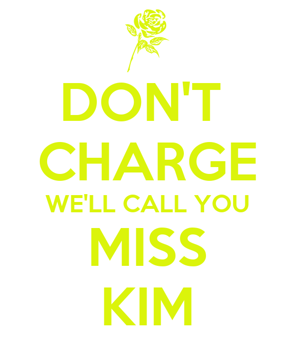 DON'T  CHARGE WE'LL CALL YOU MISS KIM