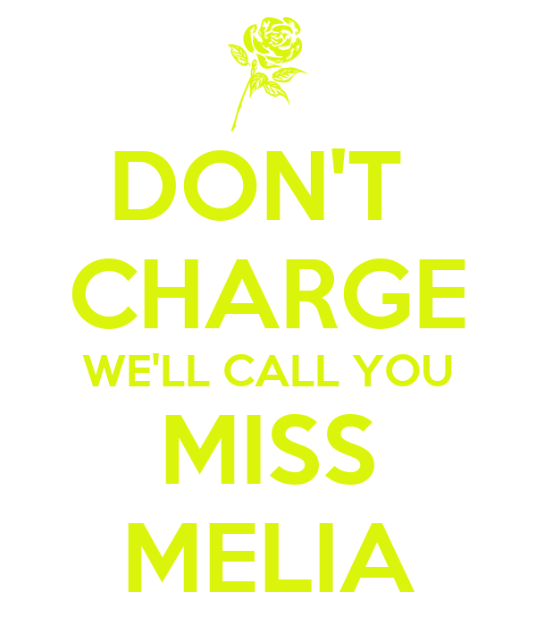 DON'T  CHARGE WE'LL CALL YOU MISS MELIA
