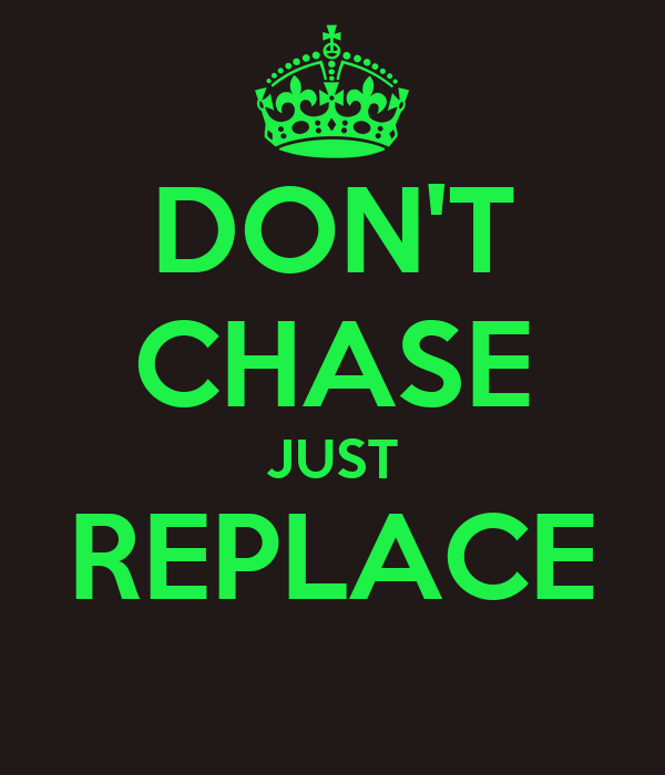 DON'T CHASE JUST REPLACE