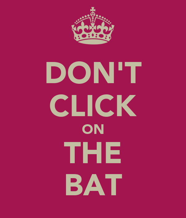 DON'T CLICK ON THE BAT