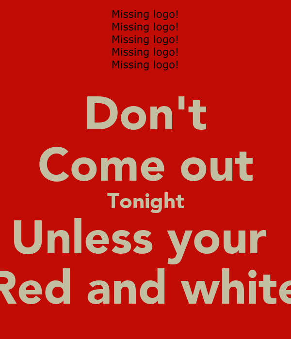 Don't Come out Tonight Unless your  Red and white