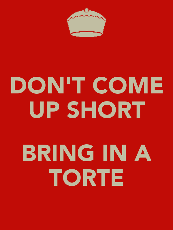 DON'T COME UP SHORT  BRING IN A TORTE