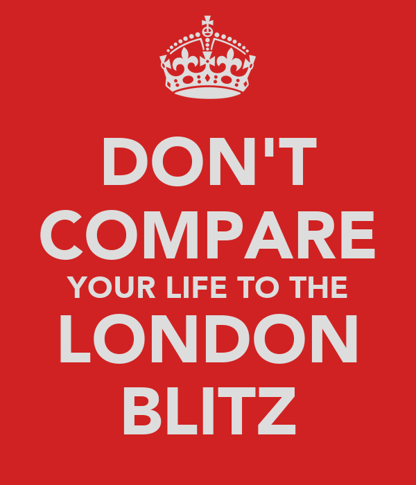 DON'T COMPARE YOUR LIFE TO THE LONDON BLITZ