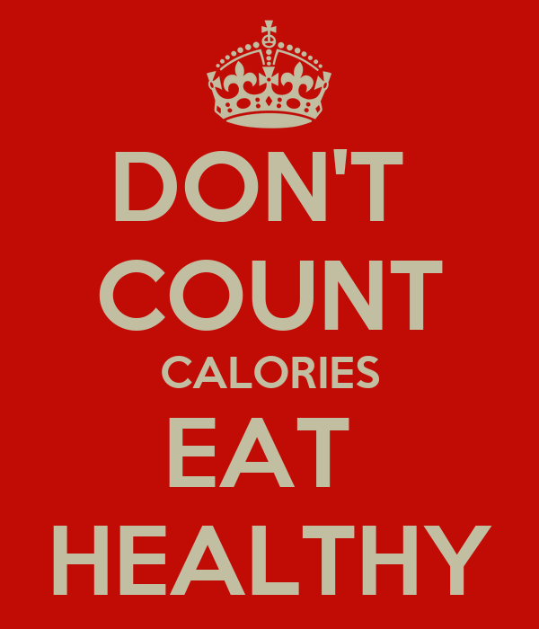 DON'T  COUNT CALORIES EAT  HEALTHY