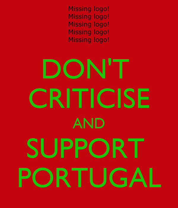 DON'T  CRITICISE AND SUPPORT  PORTUGAL