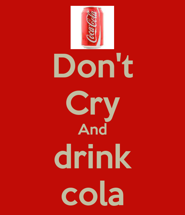Don't Cry And drink cola