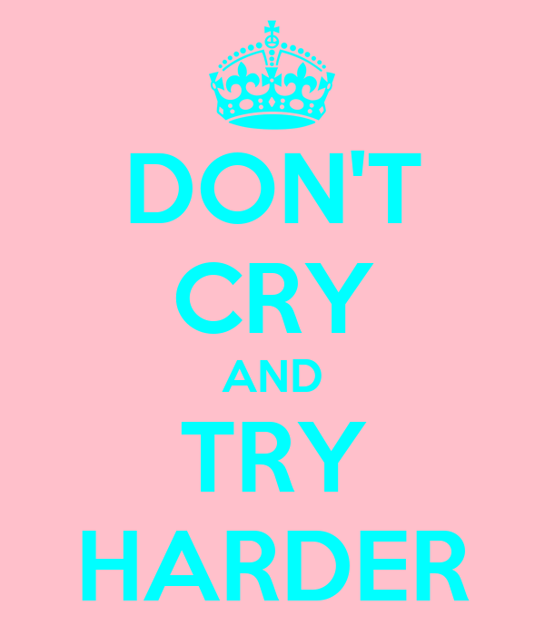 DON'T CRY AND TRY HARDER
