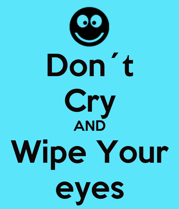 Don´t Cry AND Wipe Your eyes