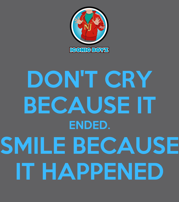 DON'T CRY BECAUSE IT ENDED. SMILE BECAUSE IT HAPPENED