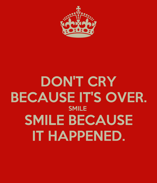 DON'T CRY BECAUSE IT'S OVER. SMILE  SMILE BECAUSE IT HAPPENED.