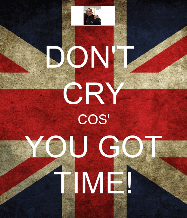 DON'T  CRY COS' YOU GOT TIME!