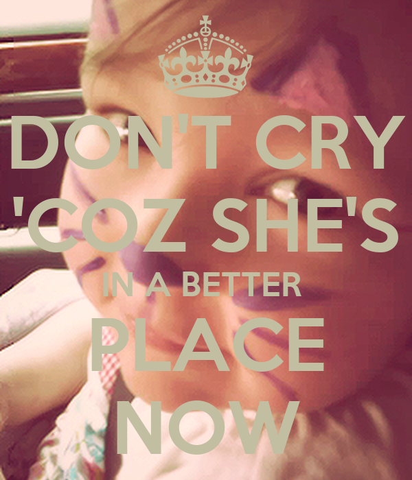 DON'T CRY 'COZ SHE'S IN A BETTER  PLACE NOW