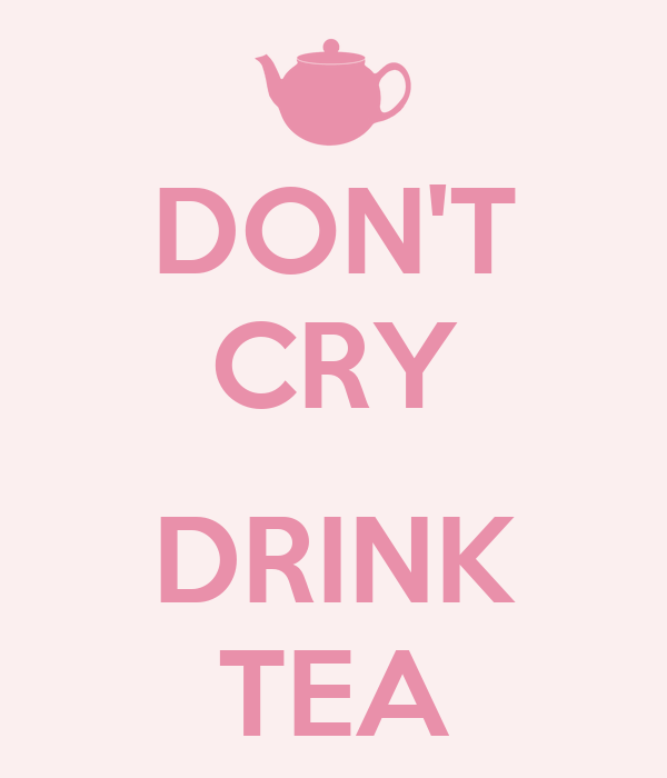 DON'T CRY  DRINK TEA