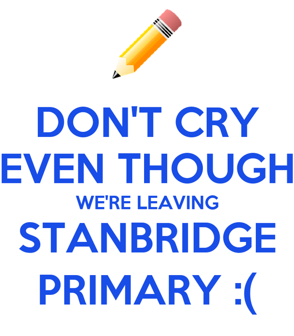 DON'T CRY EVEN THOUGH WE'RE LEAVING STANBRIDGE PRIMARY :(