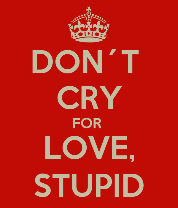 DON´T  CRY FOR  LOVE, STUPID