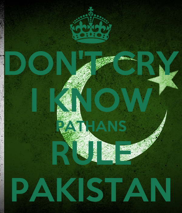 DON'T CRY I KNOW PATHANS RULE PAKISTAN