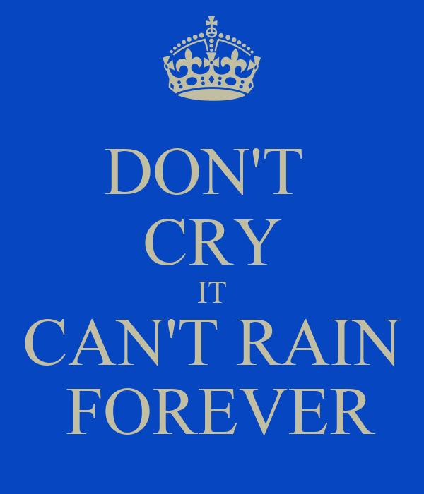 DON'T  CRY IT CAN'T RAIN  FOREVER