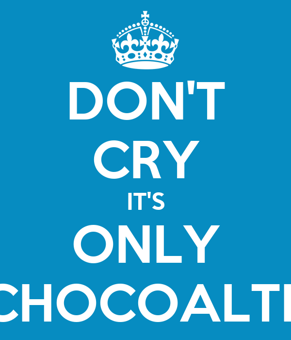 DON'T CRY IT'S ONLY CHOCOALTE