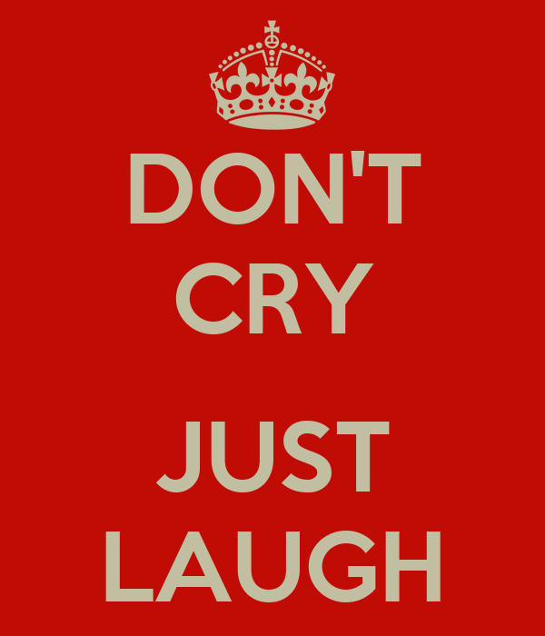 DON'T CRY  JUST LAUGH