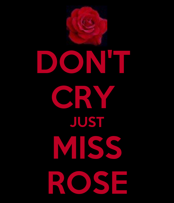 DON'T  CRY  JUST MISS ROSE