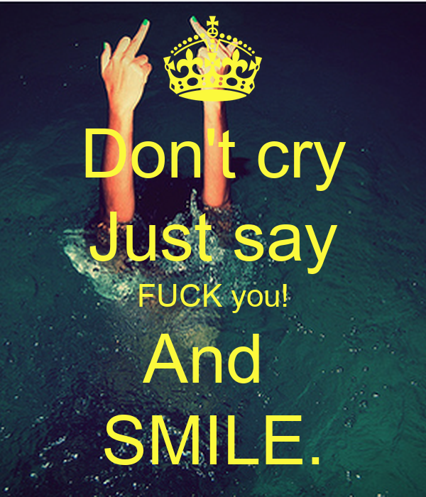 Don't cry Just say FUCK you! And  SMILE.