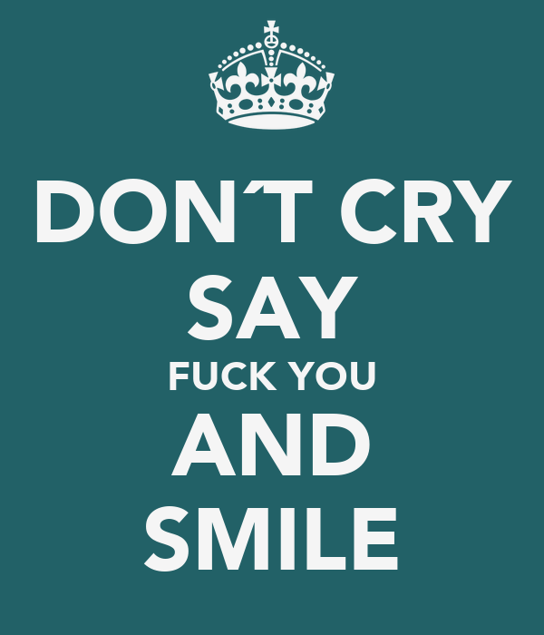 DON´T CRY SAY FUCK YOU AND SMILE