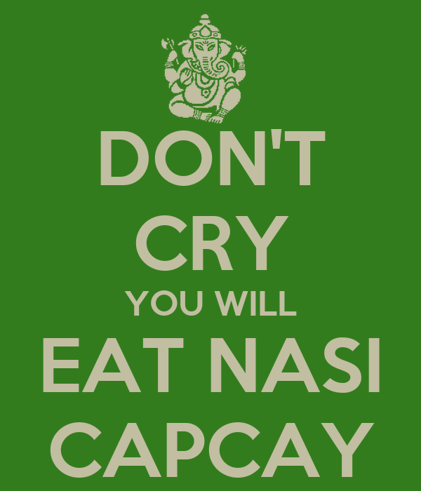 DON'T CRY YOU WILL EAT NASI CAPCAY