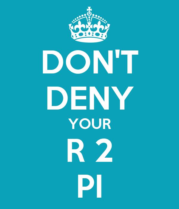 DON'T DENY YOUR R 2 PI