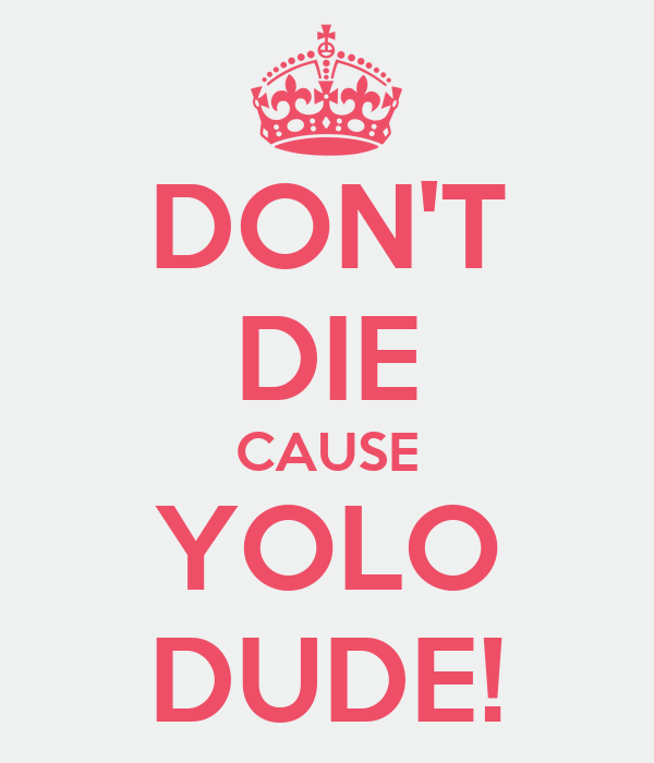 DON'T DIE CAUSE YOLO DUDE!