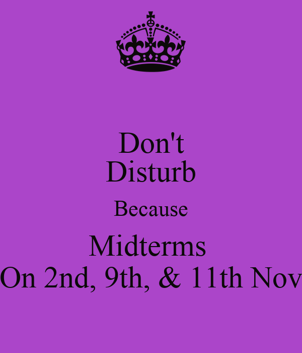 Don't Disturb Because Midterms  On 2nd, 9th, & 11th Nov