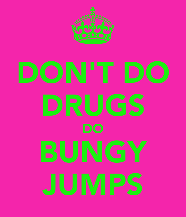 DON'T DO DRUGS DO BUNGY JUMPS
