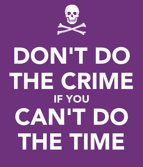 DON'T DO THE CRIME IF YOU CAN'T DO THE TIME