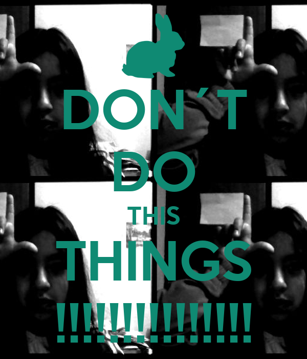 DON´T DO THIS THINGS !!!!!!!!!!!!!!!