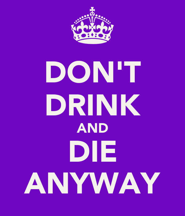 DON'T DRINK AND DIE ANYWAY