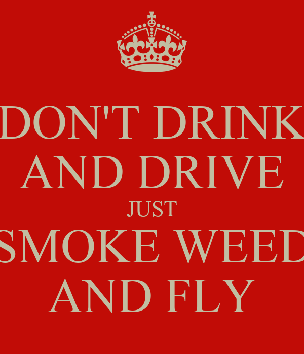DON'T DRINK AND DRIVE JUST SMOKE WEED AND FLY