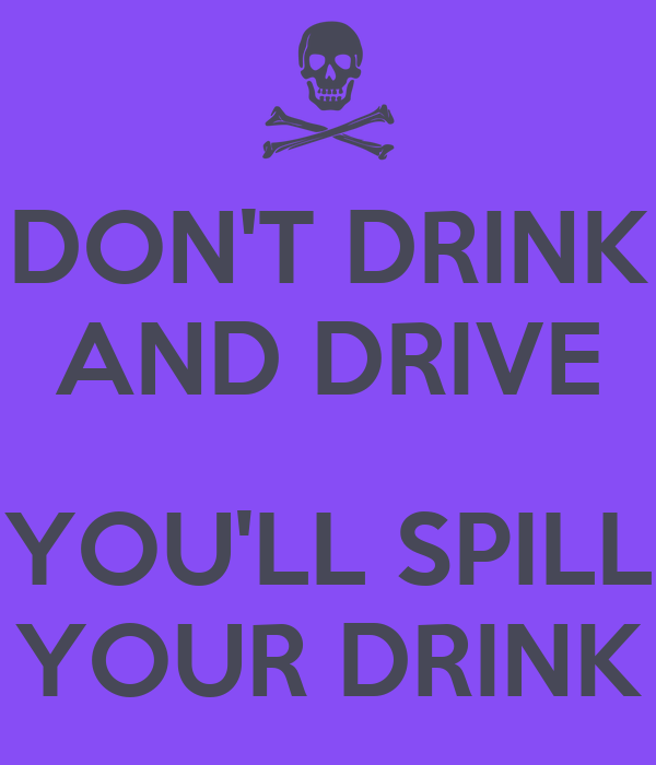 DON'T DRINK AND DRIVE  YOU'LL SPILL YOUR DRINK