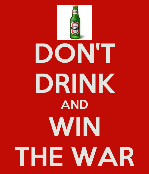 DON'T DRINK AND WIN THE WAR